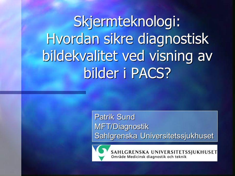 Skjermteknologi: Hvordan sikre diagnostisk bildekvalitet ved visning av bilder i PACS? Patrik Sund MFT/Diagnostik Sahlgrenska Universitetssjukhuset