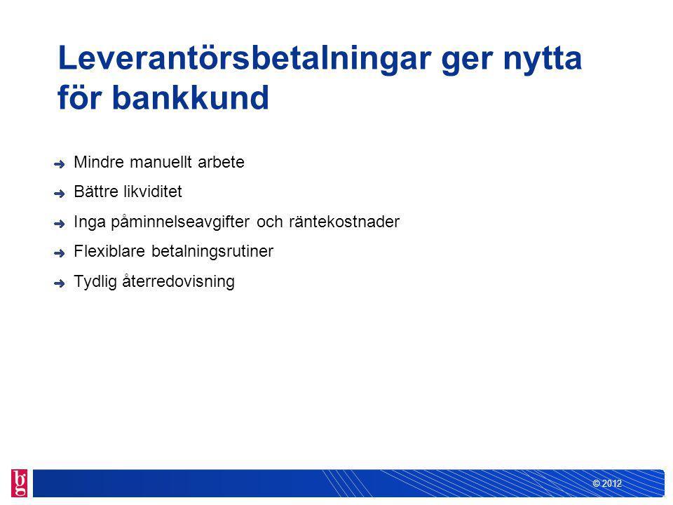 © 2012 Leverantörsbetalningar ger nytta för bankkund Mindre manuellt arbete Bättre likviditet Inga påminnelseavgifter och räntekostnader Flexiblare betalningsrutiner Tydlig återredovisning