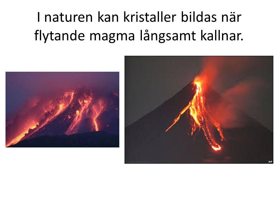 I naturen kan kristaller bildas när flytande magma långsamt kallnar.