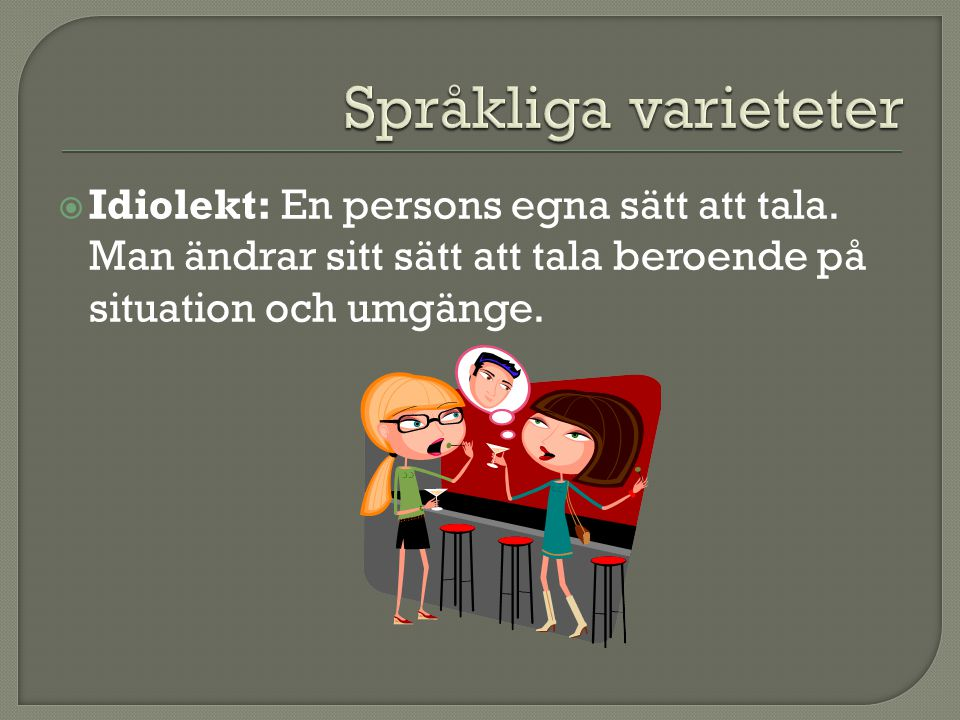  Idiolekt: En persons egna sätt att tala.