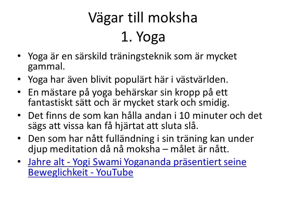 Vägar till moksha 1. Yoga Yoga är en särskild träningsteknik som är mycket gammal. Yoga har även blivit populärt här i västvärlden. En mästare på yoga