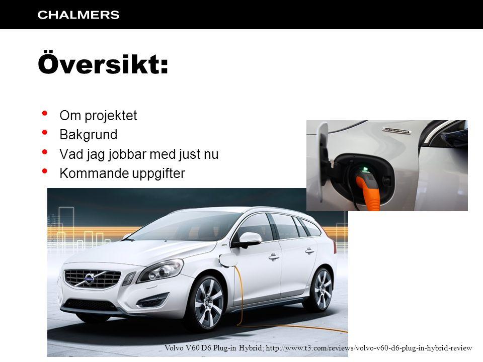 Översikt: Om projektet Bakgrund Vad jag jobbar med just nu Kommande uppgifter Volvo V60 D6 Plug-in Hybrid; http://www.t3.com/reviews/volvo-v60-d6-plug-in-hybrid-review