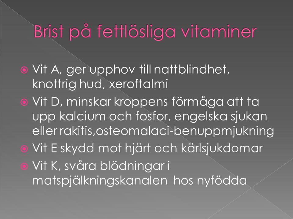  Vit A, ger upphov till nattblindhet, knottrig hud, xeroftalmi  Vit D, minskar kroppens förmåga att ta upp kalcium och fosfor, engelska sjukan eller