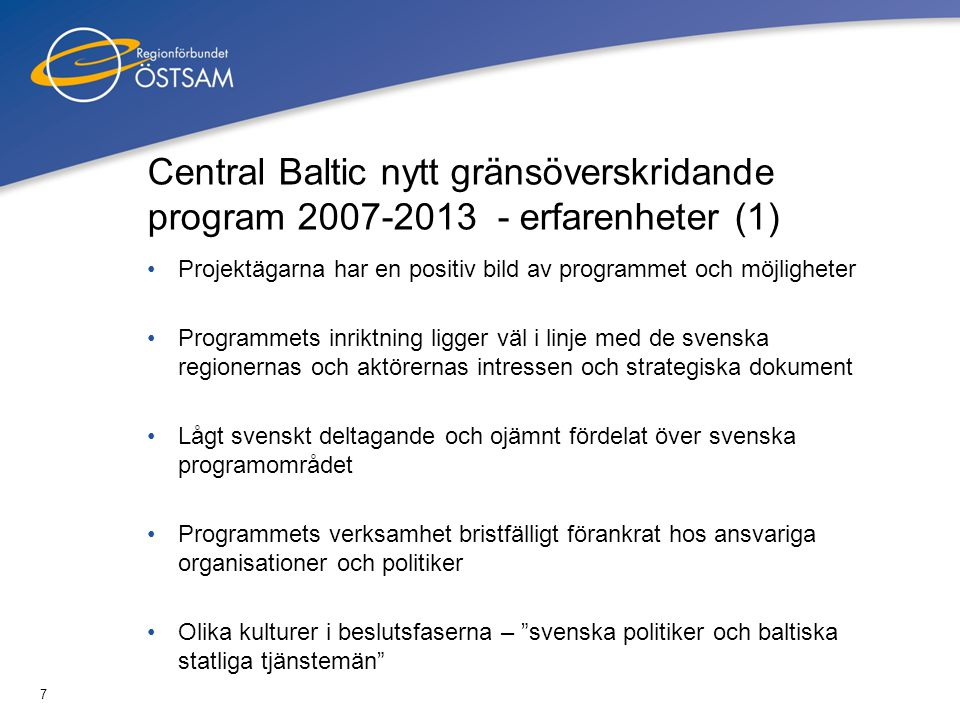 8 Central Baltic nytt gränsöverskridande program 2007-2013 - erfarenheter (2) Ledamöterna i beslutsstrukturerna för Central Baltic saknar stöd och samordning för att fungera bra som Sveriges röst Saknas ofta en löpande kommunikation och dialog mellan de regionalt tillväxtansvariga och ledamöterna i kommittéerna Förbättringar och förändringar föreslås relaterade till Mer regionalt förankrad utformning Samordningsstöd till beslutsfattare från Sverige Förenkling av regler, rapportering och administration Snabbare rutiner för utbetalningar – förskottsbetalningar som stöd till NGO´s  Aktivt deltagande i programmeringen för att påverka program och dess förbättrade funktion