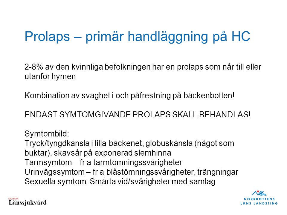 DIVISION Länssjukvård Prolaps – primär handläggning på HC 2-8% av den kvinnliga befolkningen har en prolaps som når till eller utanför hymen Kombination av svaghet i och påfrestning på bäckenbotten.