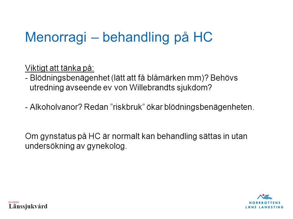 DIVISION Länssjukvård Menorragi – behandling på HC Viktigt att tänka på: - Blödningsbenägenhet (lätt att få blåmärken mm).