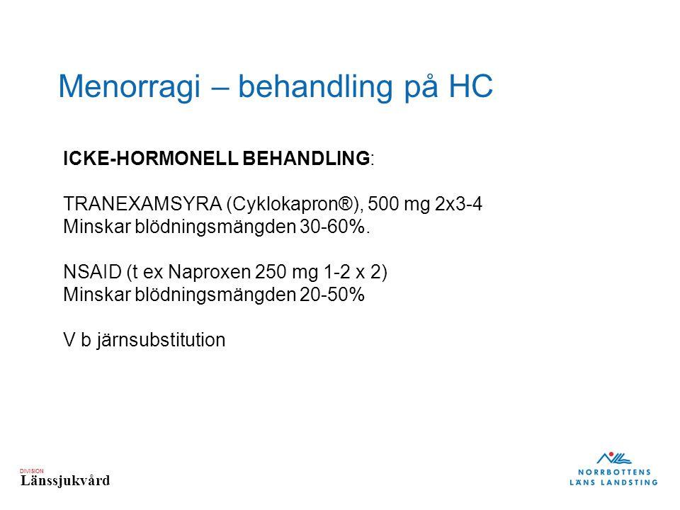DIVISION Länssjukvård Menorragi – behandling på HC ICKE-HORMONELL BEHANDLING: TRANEXAMSYRA (Cyklokapron®), 500 mg 2x3-4 Minskar blödningsmängden 30-60%.