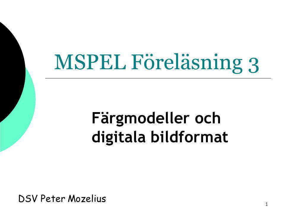 1 MSPEL Föreläsning 3 DSV Peter Mozelius Färgmodeller och digitala bildformat
