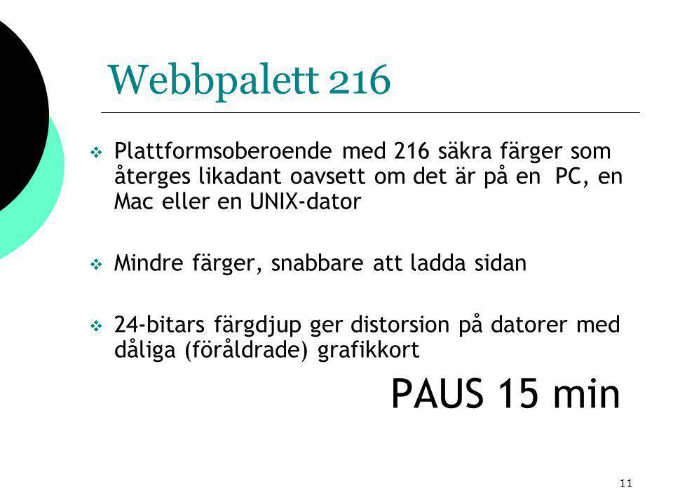 11 Webbpalett 216  Plattformsoberoende med 216 säkra färger som återges likadant oavsett om det är på en PC, en Mac eller en UNIX-dator  Mindre färger, snabbare att ladda sidan  24-bitars färgdjup ger distorsion på datorer med dåliga (föråldrade) grafikkort PAUS 15 min