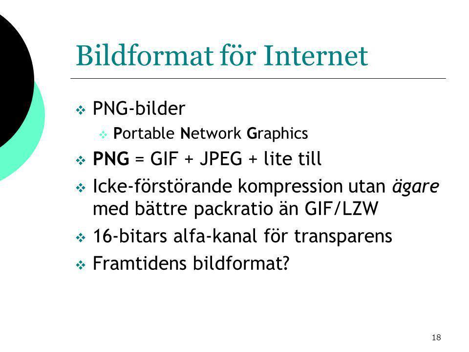 18 Bildformat för Internet  PNG-bilder  Portable Network Graphics  PNG = GIF + JPEG + lite till  Icke-förstörande kompression utan ägare med bättre packratio än GIF/LZW  16-bitars alfa-kanal för transparens  Framtidens bildformat?