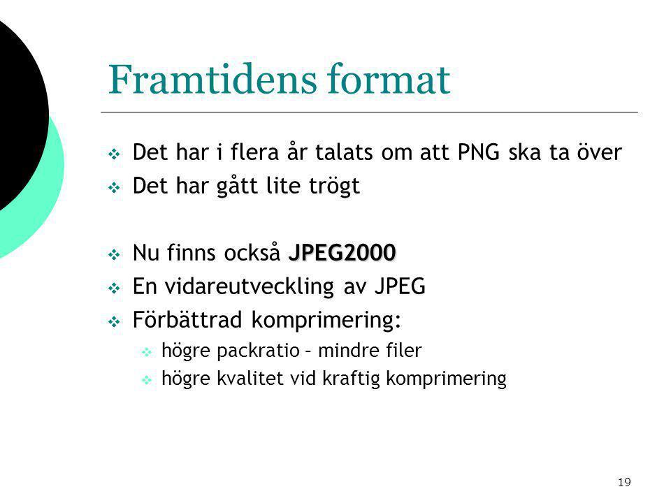19 Framtidens format  Det har i flera år talats om att PNG ska ta över  Det har gått lite trögt JPEG2000  Nu finns också JPEG2000  En vidareutveckling av JPEG  Förbättrad komprimering:  högre packratio – mindre filer  högre kvalitet vid kraftig komprimering