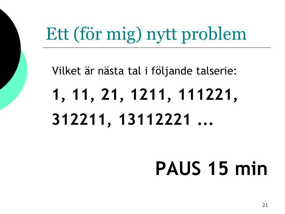 21 Ett (för mig) nytt problem Vilket är nästa tal i följande talserie: 1, 11, 21, 1211, 111221, 312211, 13112221...