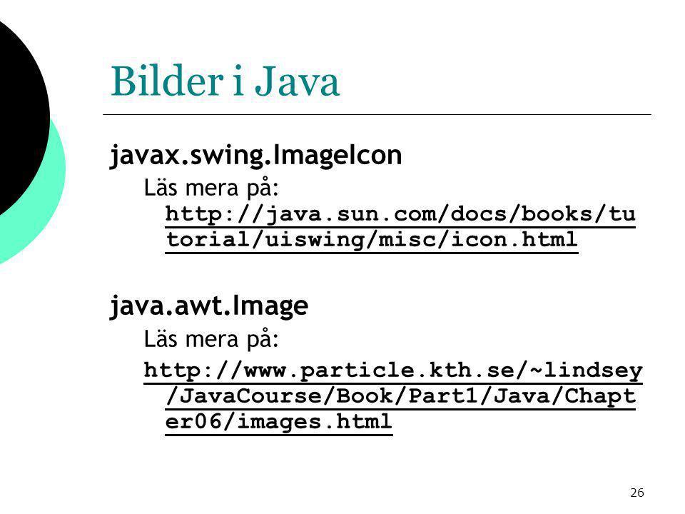 26 Bilder i Java javax.swing.ImageIcon Läs mera på: http://java.sun.com/docs/books/tu torial/uiswing/misc/icon.html http://java.sun.com/docs/books/tu torial/uiswing/misc/icon.html java.awt.Image Läs mera på: http://www.particle.kth.se/~lindsey /JavaCourse/Book/Part1/Java/Chapt er06/images.html