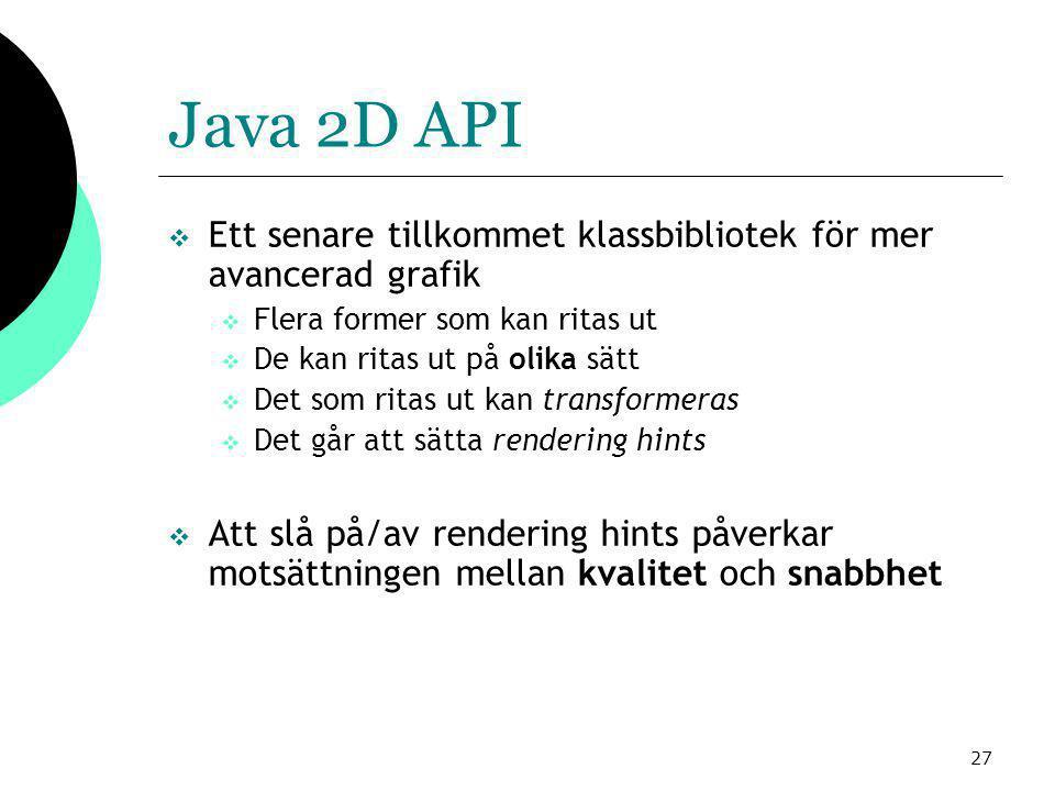 27 Java 2D API  Ett senare tillkommet klassbibliotek för mer avancerad grafik  Flera former som kan ritas ut  De kan ritas ut på olika sätt  Det som ritas ut kan transformeras  Det går att sätta rendering hints  Att slå på/av rendering hints påverkar motsättningen mellan kvalitet och snabbhet