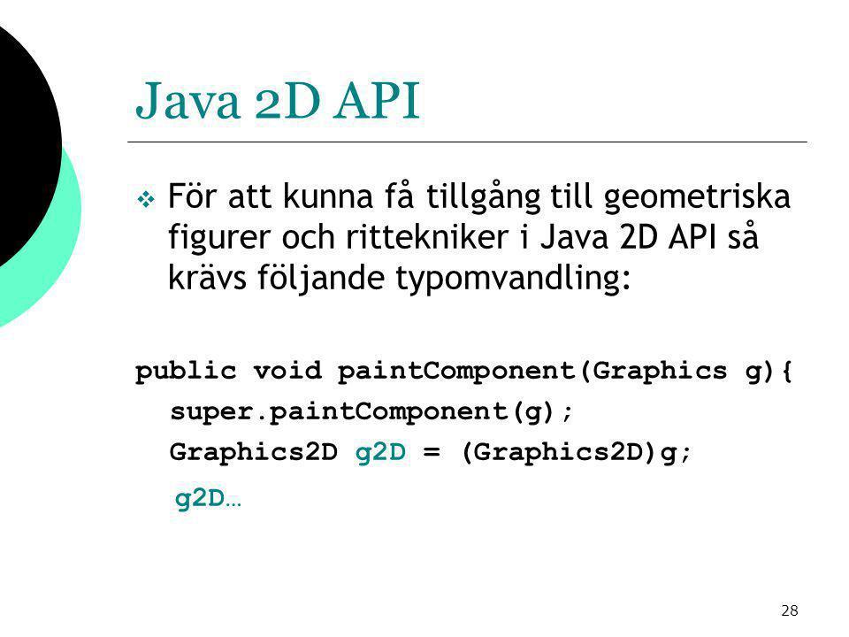 28 Java 2D API  För att kunna få tillgång till geometriska figurer och rittekniker i Java 2D API så krävs följande typomvandling: public void paintComponent(Graphics g){ super.paintComponent(g); Graphics2D g2D = (Graphics2D)g; g2D…