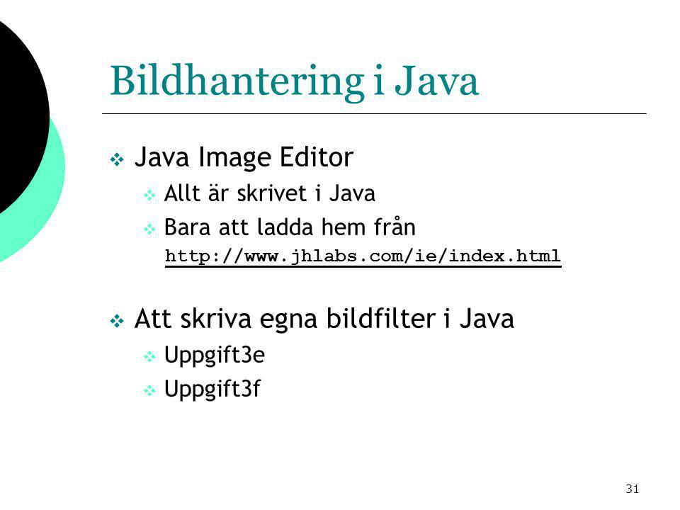 31 Bildhantering i Java  Java Image Editor  Allt är skrivet i Java  Bara att ladda hem från http://www.jhlabs.com/ie/index.html  Att skriva egna bildfilter i Java  Uppgift3e  Uppgift3f
