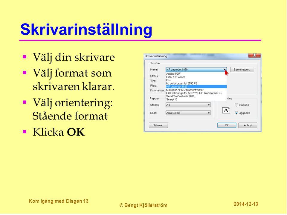Skrivarinställning  Välj din skrivare  Välj format som skrivaren klarar.  Välj orientering: Stående format  Klicka OK Kom igång med Disgen 13 © Be