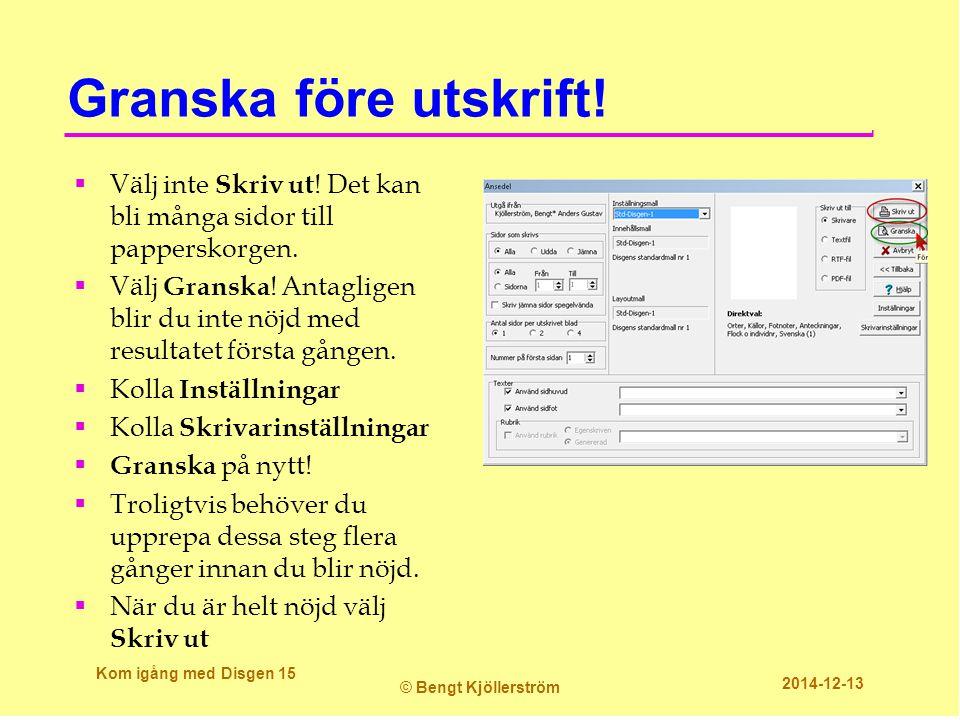 Granska före utskrift! Kom igång med Disgen 15 © Bengt Kjöllerström 2014-12-13  Välj inte Skriv ut ! Det kan bli många sidor till papperskorgen.  Vä
