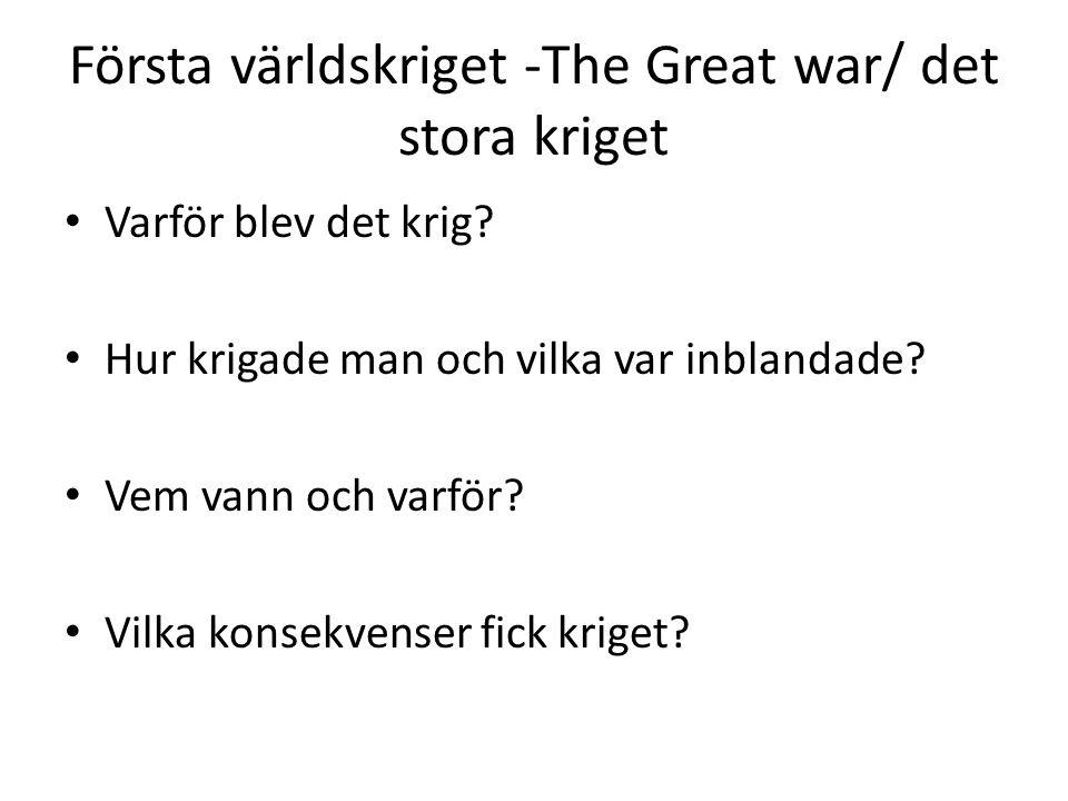 Första världskriget -The Great war/ det stora kriget Varför blev det krig? Hur krigade man och vilka var inblandade? Vem vann och varför? Vilka konsek