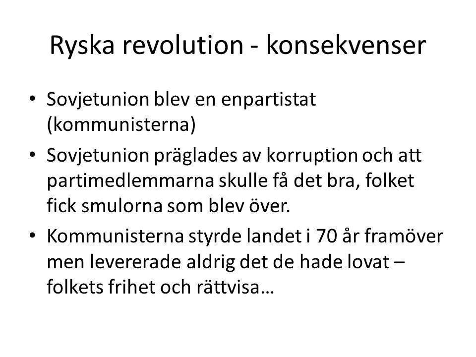Ryska revolution - konsekvenser Sovjetunion blev en enpartistat (kommunisterna) Sovjetunion präglades av korruption och att partimedlemmarna skulle få