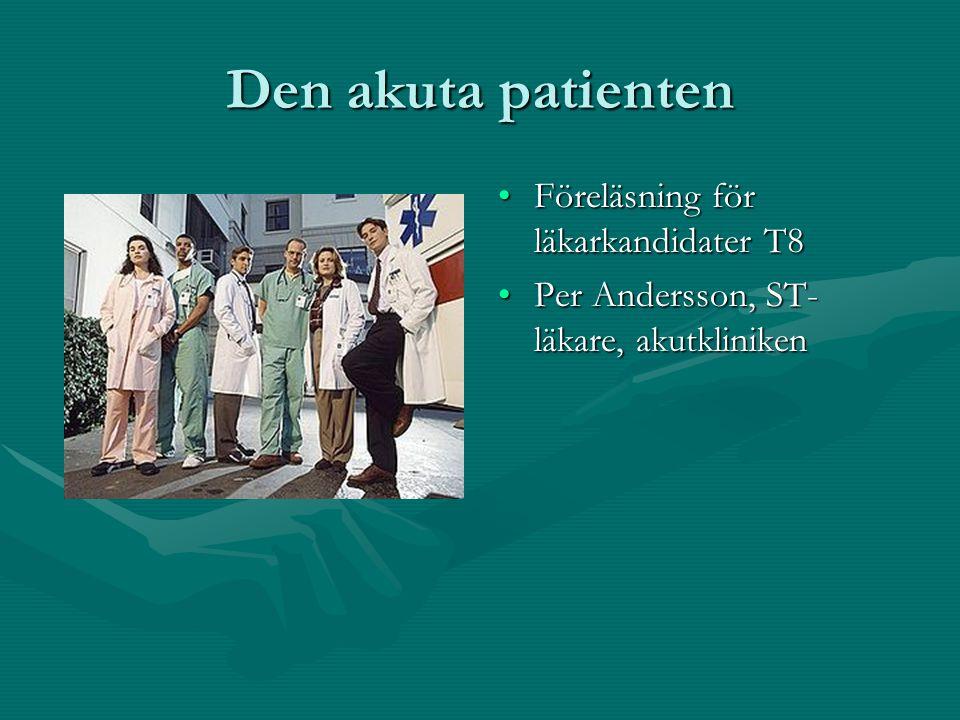 Den akuta patienten Föreläsning för läkarkandidater T8 Per Andersson, ST- läkare, akutkliniken
