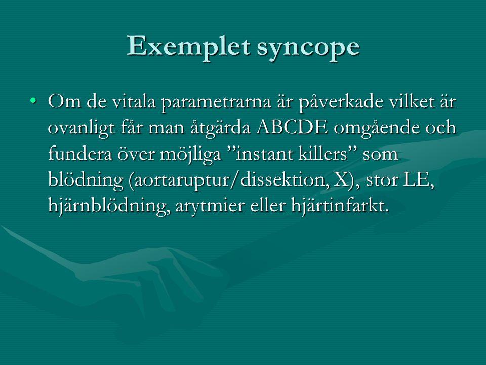 Exemplet syncope Om de vitala parametrarna är påverkade vilket är ovanligt får man åtgärda ABCDE omgående och fundera över möjliga instant killers som blödning (aortaruptur/dissektion, X), stor LE, hjärnblödning, arytmier eller hjärtinfarkt.Om de vitala parametrarna är påverkade vilket är ovanligt får man åtgärda ABCDE omgående och fundera över möjliga instant killers som blödning (aortaruptur/dissektion, X), stor LE, hjärnblödning, arytmier eller hjärtinfarkt.