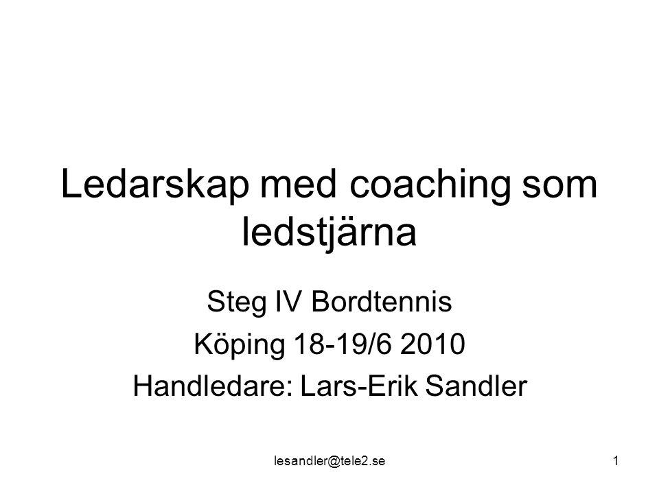 lesandler@tele2.se1 Ledarskap med coaching som ledstjärna Steg IV Bordtennis Köping 18-19/6 2010 Handledare: Lars-Erik Sandler