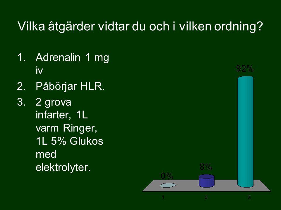 Vilka åtgärder vidtar du och i vilken ordning? 1.Adrenalin 1 mg iv 2.Påbörjar HLR. 3.2 grova infarter, 1L varm Ringer, 1L 5% Glukos med elektrolyter.
