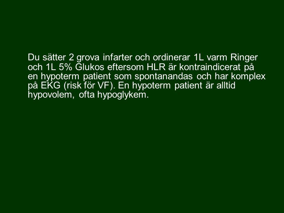 Du sätter 2 grova infarter och ordinerar 1L varm Ringer och 1L 5% Glukos eftersom HLR är kontraindicerat på en hypoterm patient som spontanandas och h