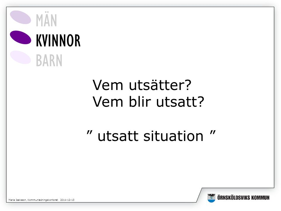 Maria Isaksson, Kommunledningskontoret 2014-12-13 Vem utsätter.