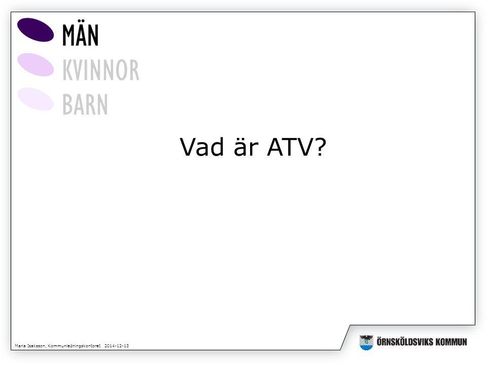 Maria Isaksson, Kommunledningskontoret 2014-12-13 Vad är ATV