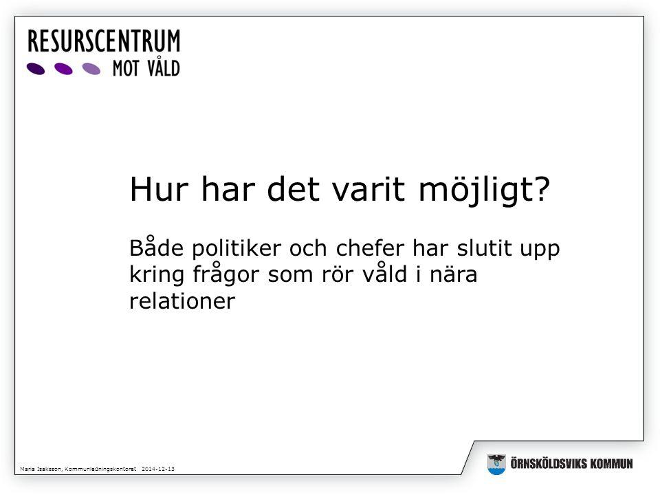 Maria Isaksson, Kommunledningskontoret 2014-12-13 Hur har det varit möjligt? Både politiker och chefer har slutit upp kring frågor som rör våld i nära