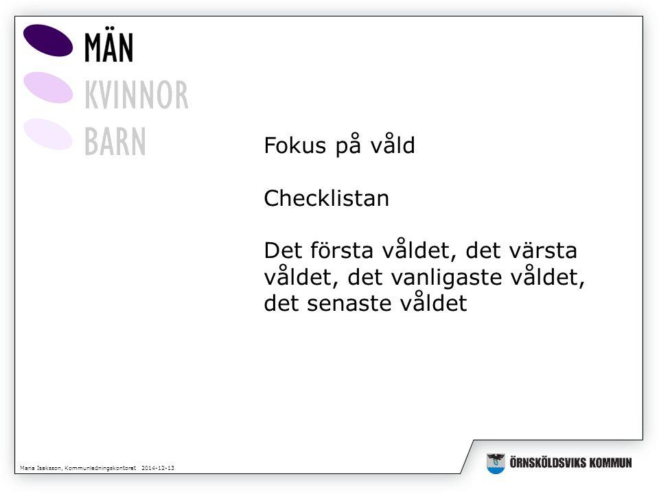 Maria Isaksson, Kommunledningskontoret 2014-12-13 Fokus på våld Checklistan Det första våldet, det värsta våldet, det vanligaste våldet, det senaste v