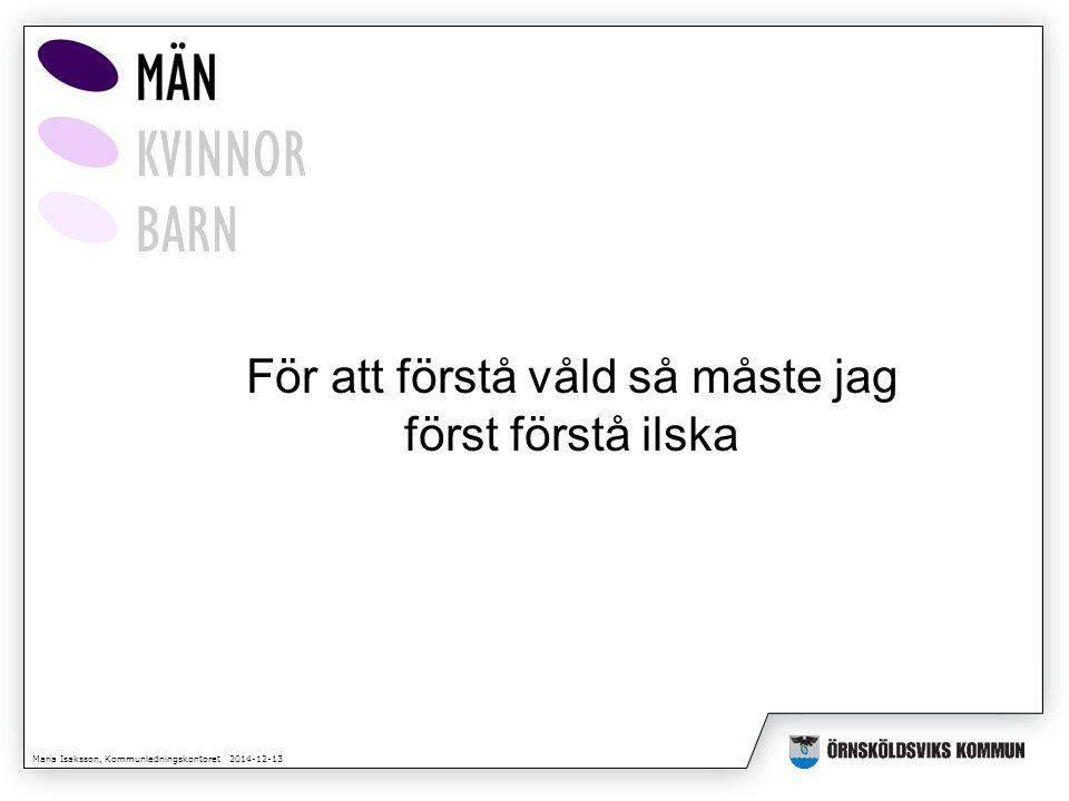 Maria Isaksson, Kommunledningskontoret 2014-12-13 För att förstå våld så måste jag först förstå ilska