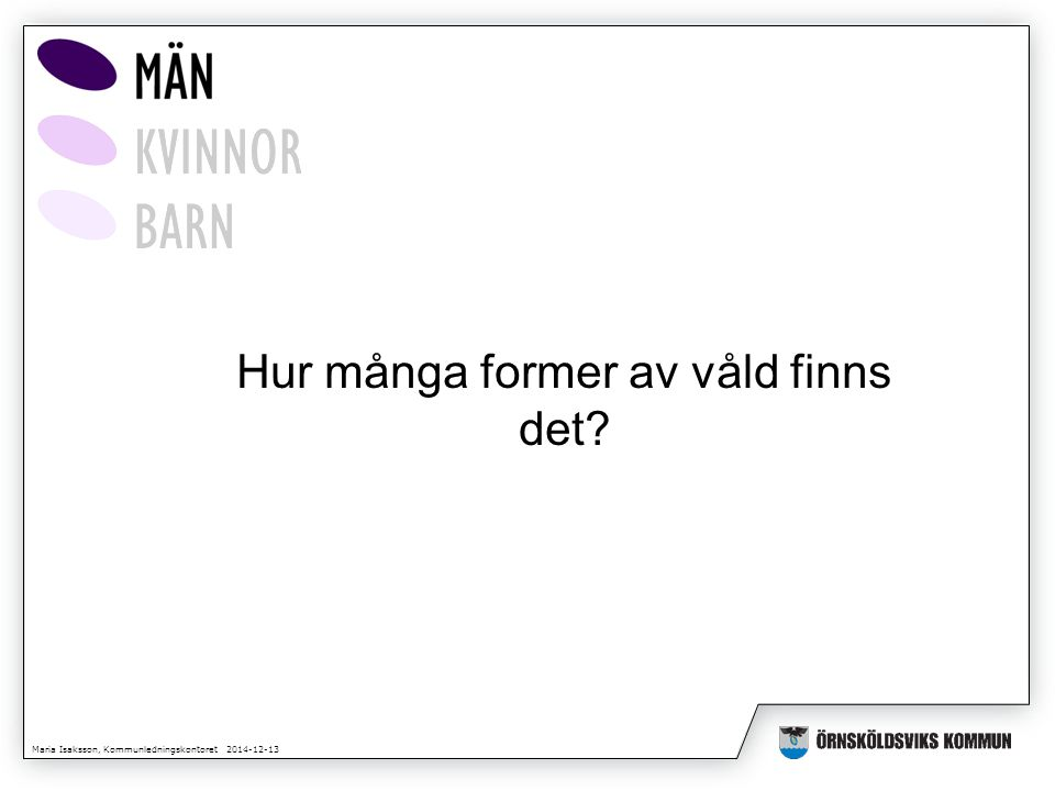 Maria Isaksson, Kommunledningskontoret 2014-12-13 Hur många former av våld finns det
