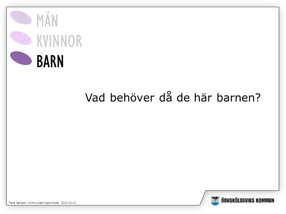 Maria Isaksson, Kommunledningskontoret 2014-12-13 Vad behöver då de här barnen