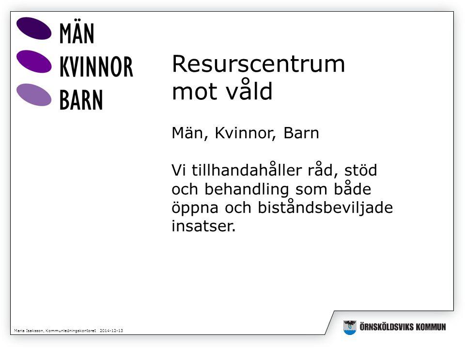 Maria Isaksson, Kommunledningskontoret 2014-12-13 Resurscentrum mot våld Män, Kvinnor, Barn Vi tillhandahåller råd, stöd och behandling som både öppna och biståndsbeviljade insatser.