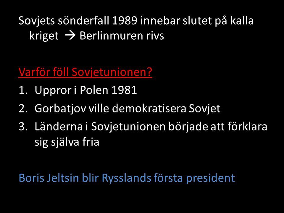 Sovjets sönderfall 1989 innebar slutet på kalla kriget  Berlinmuren rivs Varför föll Sovjetunionen? 1.Uppror i Polen 1981 2.Gorbatjov ville demokrati