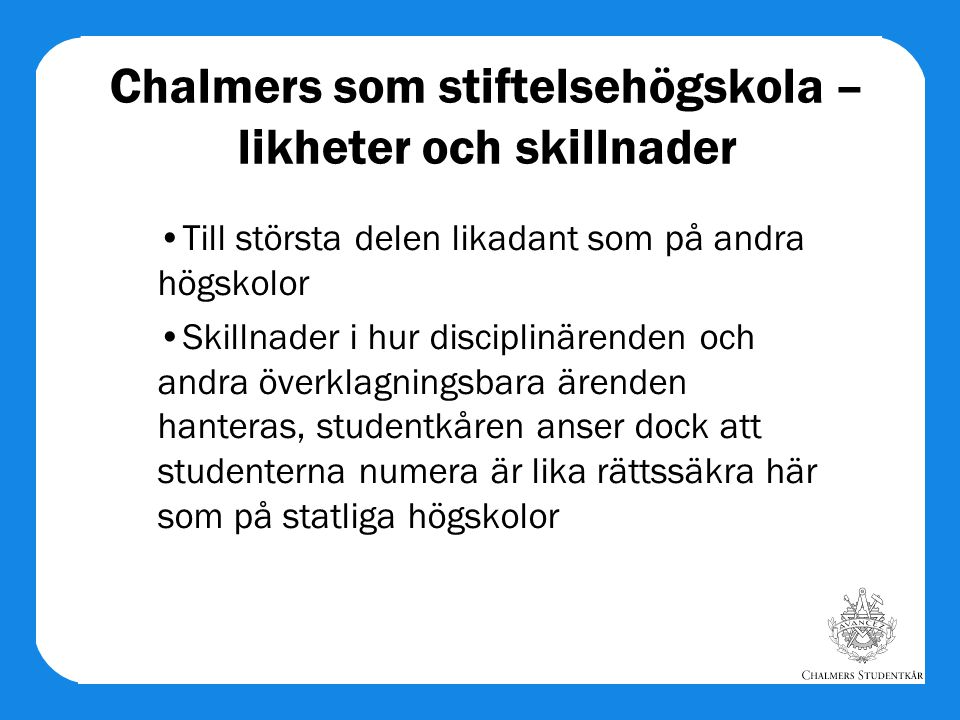 Chalmers som stiftelsehögskola – likheter och skillnader Till största delen likadant som på andra högskolor Skillnader i hur disciplinärenden och andr