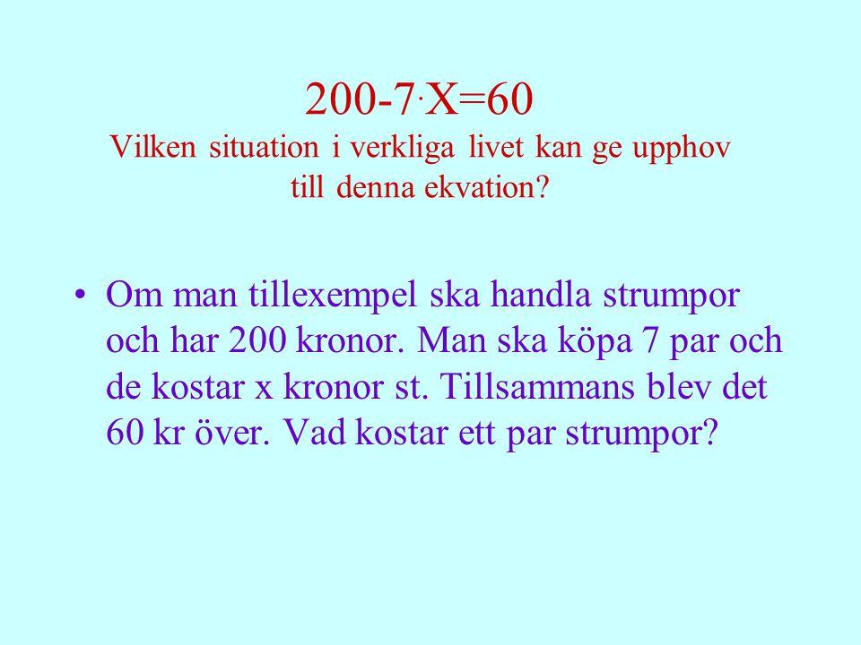 200-7. X=60 Vilken situation i verkliga livet kan ge upphov till denna ekvation? Om man tillexempel ska handla strumpor och har 200 kronor. Man ska kö