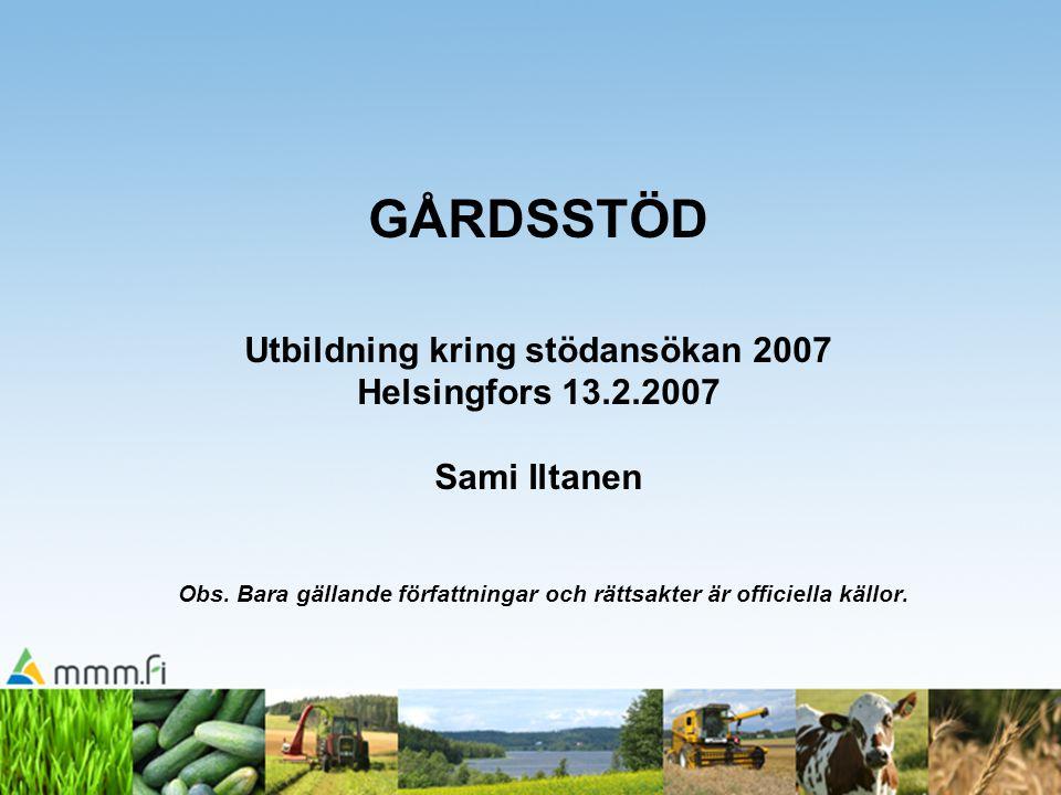 GÅRDSSTÖD Utbildning kring stödansökan 2007 Helsingfors 13.2.2007 Sami Iltanen Obs. Bara gällande författningar och rättsakter är officiella källor.