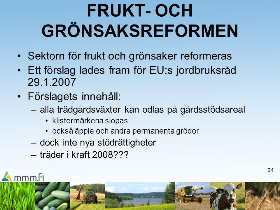 24 FRUKT- OCH GRÖNSAKSREFORMEN Sektorn för frukt och grönsaker reformeras Ett förslag lades fram för EU:s jordbruksråd 29.1.2007 Förslagets innehåll: –alla trädgårdsväxter kan odlas på gårdsstödsareal klistermärkena slopas också äpple och andra permanenta grödor –dock inte nya stödrättigheter –träder i kraft 2008???