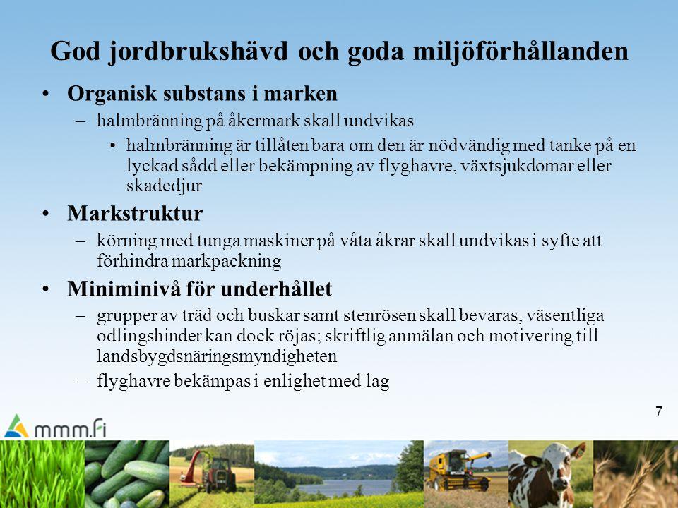 7 God jordbrukshävd och goda miljöförhållanden Organisk substans i marken –halmbränning på åkermark skall undvikas halmbränning är tillåten bara om den är nödvändig med tanke på en lyckad sådd eller bekämpning av flyghavre, växtsjukdomar eller skadedjur Markstruktur –körning med tunga maskiner på våta åkrar skall undvikas i syfte att förhindra markpackning Miniminivå för underhållet –grupper av träd och buskar samt stenrösen skall bevaras, väsentliga odlingshinder kan dock röjas; skriftlig anmälan och motivering till landsbygdsnäringsmyndigheten –flyghavre bekämpas i enlighet med lag