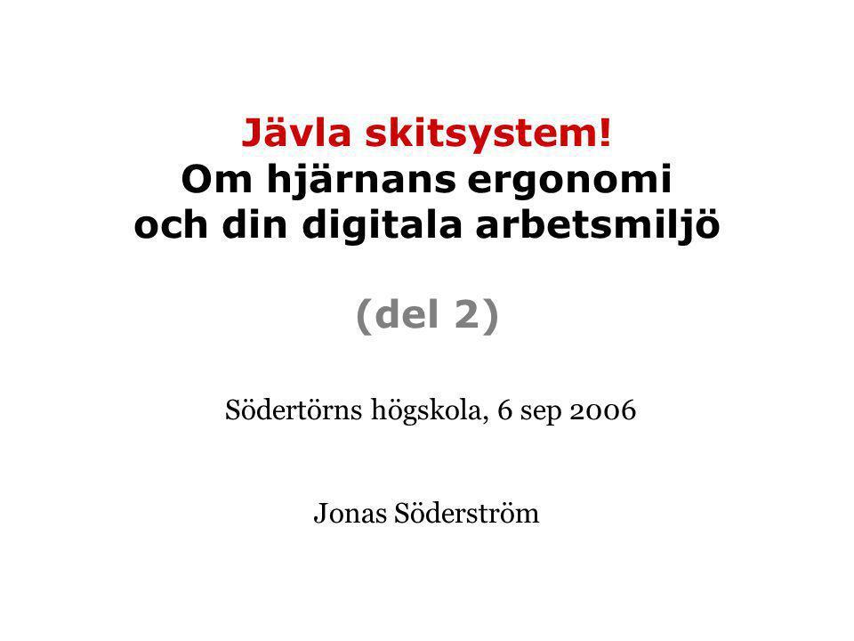Jävla skitsystem! Om hjärnans ergonomi och din digitala arbetsmiljö (del 2) Södertörns högskola, 6 sep 2006 Jonas Söderström