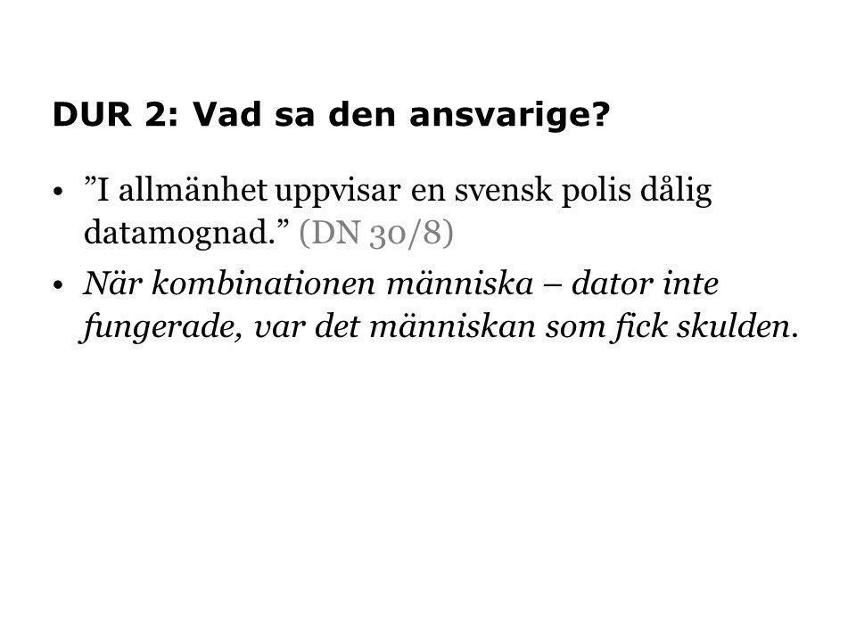 """DUR 2: Vad sa den ansvarige? """"I allmänhet uppvisar en svensk polis dålig datamognad."""" (DN 30/8) När kombinationen människa – dator inte fungerade, var"""