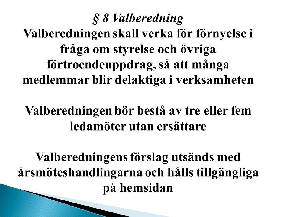 § 8 Valberedning Valberedningen skall verka för förnyelse i fråga om styrelse och övriga förtroendeuppdrag, så att många medlemmar blir delaktiga i verksamheten Valberedningen bör bestå av tre eller fem ledamöter utan ersättare Valberedningens förslag utsänds med årsmöteshandlingarna och hålls tillgängliga på hemsidan