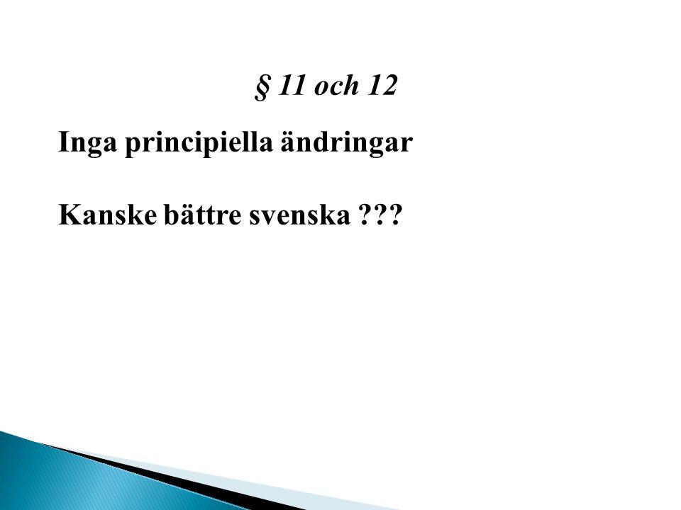 § 11 och 12 Inga principiella ändringar Kanske bättre svenska ???