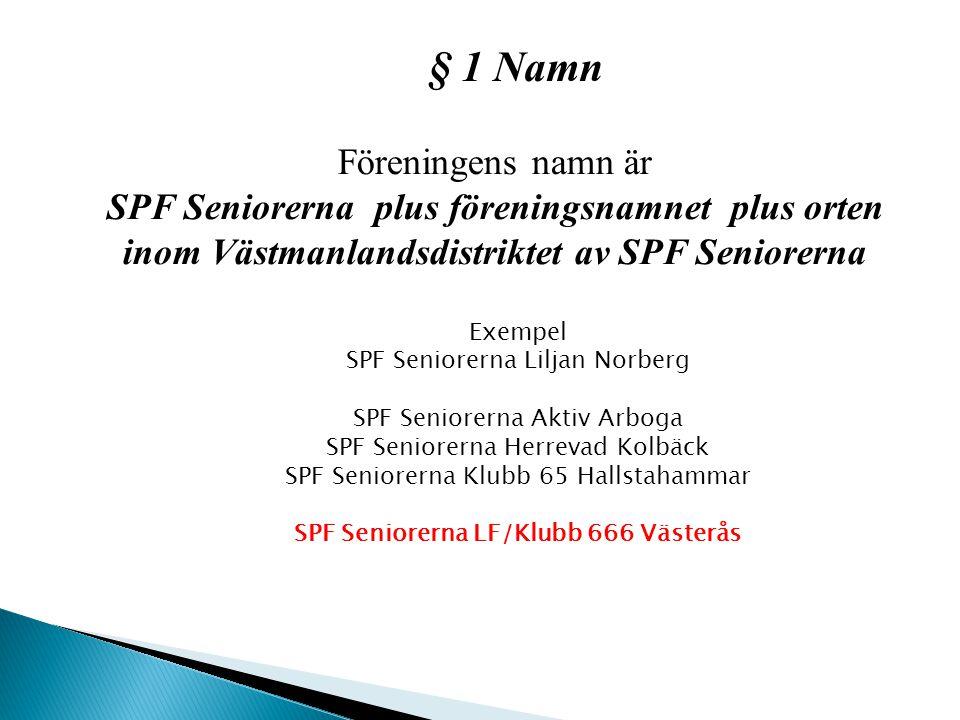 § 1 Namn Föreningens namn är SPF Seniorerna plus föreningsnamnet plus orten inom Västmanlandsdistriktet av SPF Seniorerna Exempel SPF Seniorerna Liljan Norberg SPF Seniorerna Aktiv Arboga SPF Seniorerna Herrevad Kolbäck SPF Seniorerna Klubb 65 Hallstahammar SPF Seniorerna LF/Klubb 666 Västerås