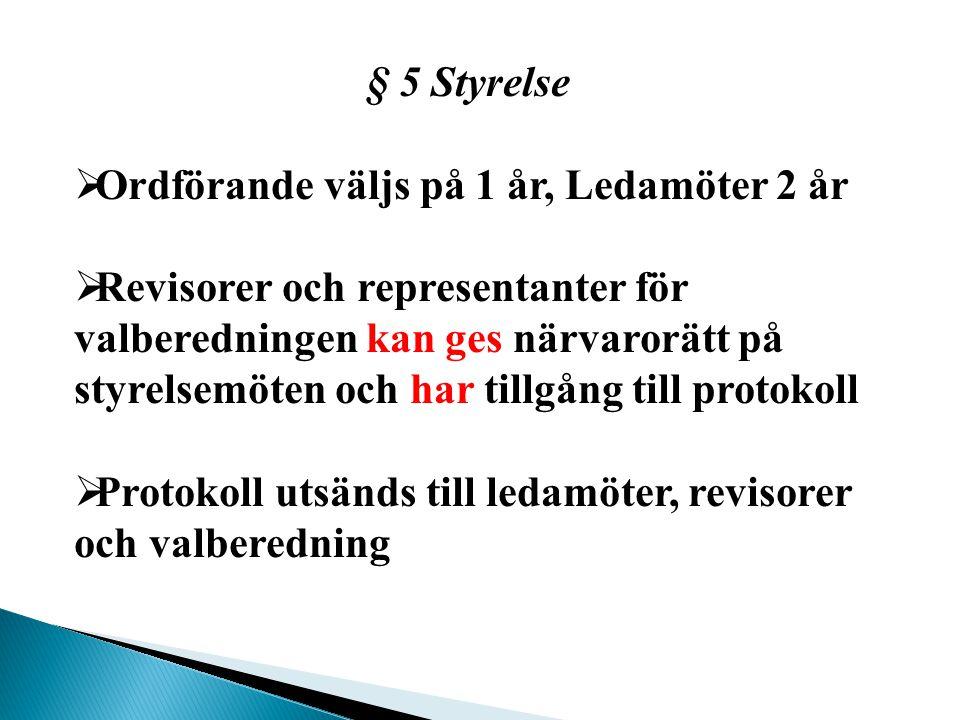 § 5 Styrelse  Ordförande väljs på 1 år, Ledamöter 2 år  Revisorer och representanter för valberedningen kan ges närvarorätt på styrelsemöten och har tillgång till protokoll  Protokoll utsänds till ledamöter, revisorer och valberedning