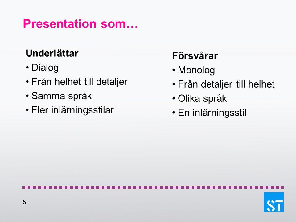 5 Presentation som… Underlättar Dialog Från helhet till detaljer Samma språk Fler inlärningsstilar Försvårar Monolog Från detaljer till helhet Olika s